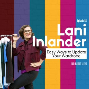 """No Guilt Mom, """"Easy Ways to Update Your Wardrobe with Lani Inlander"""""""