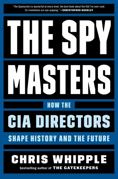 The Spy Masters How The CIA Directors Shape History and the Future by Chris Whipple Real Life Style Summer book list